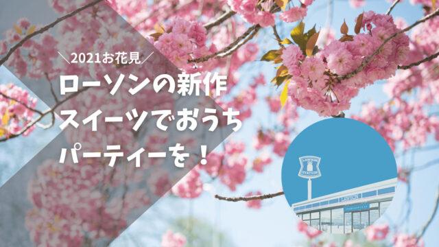 2021お花見 | ローソンの春スイーツを調達しておうち桜パーティーをしよう!