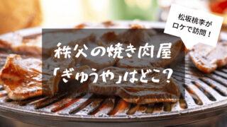 松坂桃李が行った秩父の焼き肉屋「ぎゅうや」はどこ?口コミまとめ
