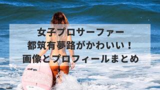 都筑有夢路(サーフィン)がかわいい!画像とプロフィールまとめ