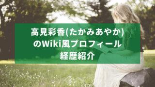 高見彩香(たかみあやか)のWiki風プロフィール経歴紹介