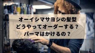 オーイシマサヨシの髪型のオーダーの仕方!パーマはどうする?画像紹介