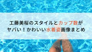 工藤美桜のスタイルとカップ数がヤバい!かわいい水着姿画像まとめ