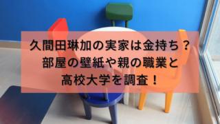 久間田琳加の実家は金持ち?部屋の壁紙や親の職業と高校大学を調査!