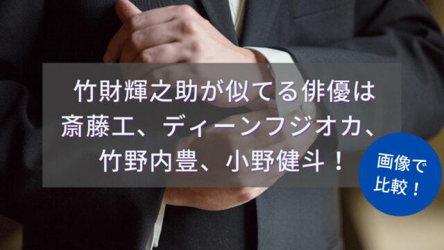 竹財輝之助が似てる俳優は斎藤工、ディーンフジオカ、竹野内豊、小野健斗!