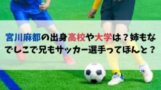 宮川麻都の出身高校や大学は?姉もなでしこで兄もサッカー選手ってほんと?