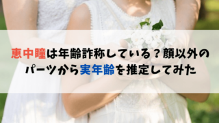 恵中瞳は年齢詐称している?顔以外のパーツから実年齢を推定してみた