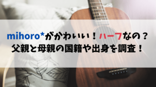 mihoro*がかわいい!ハーフなの?父親と母親の国籍や出身を調査!