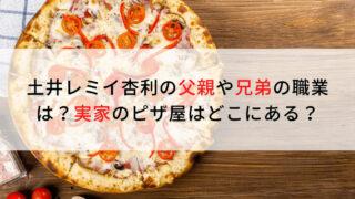 土井レミイ杏利の父親や兄弟の職業は?実家のピザ屋はどこにある?