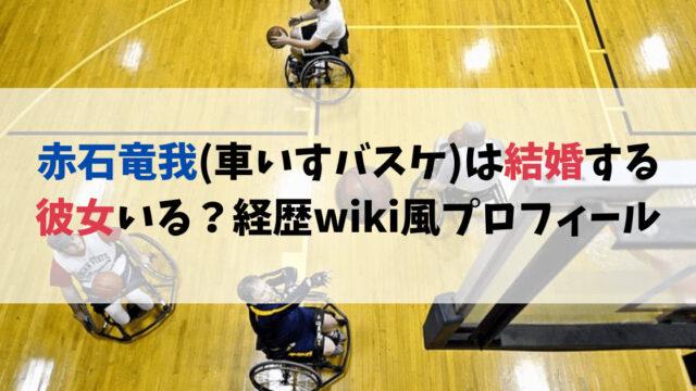 赤石竜我(車いすバスケ)は結婚する彼女いる?経歴wiki風プロフィール