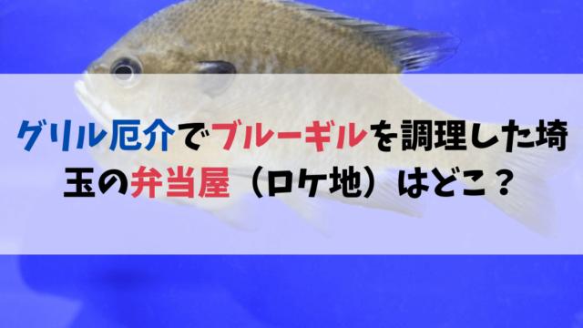 グリル厄介でブルーギルを調理した埼玉の弁当屋(ロケ地)はどこ?