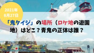 8/27「鬼タイジ」の場所(ロケ地の遊園地)はどこ?青鬼の正体は誰?