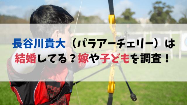 長谷川貴大(パラアーチェリー)は結婚してる?嫁や子どもの情報を調査!