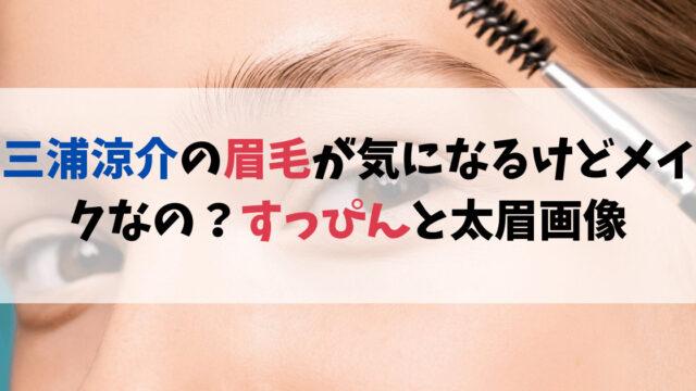 三浦涼介の眉毛が気になるけどメイクなの?すっぴんと太眉画像を発見!