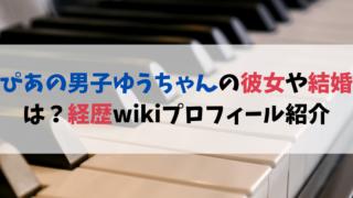 ぴあの男子ゆうちゃんの経歴wikiプロフィール!彼女や結婚を調査!